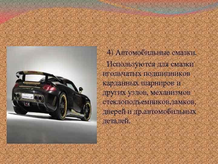 4) Автомобильные смазки. Используются для смазки игольчатых подшипников карданных шарниров и других узлов, механизмов