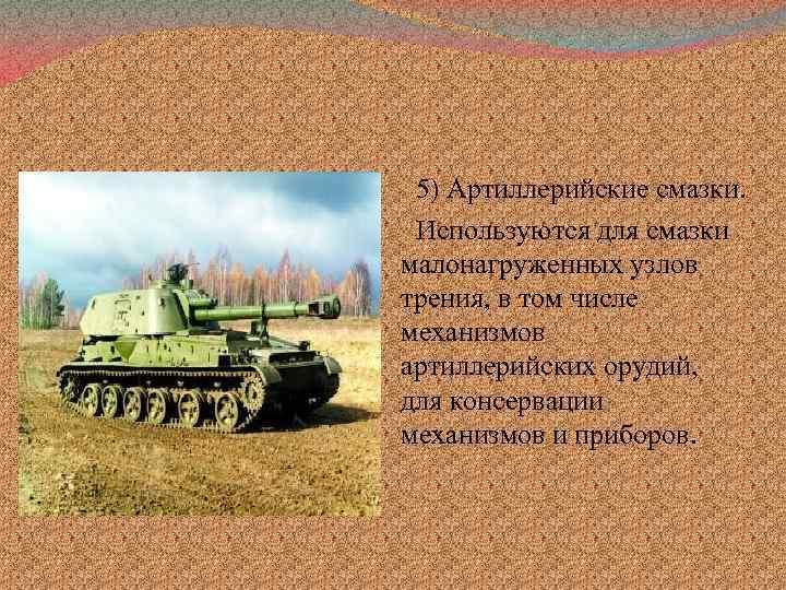 5) Артиллерийские смазки. Используются для смазки малонагруженных узлов трения, в том числе механизмов артиллерийских