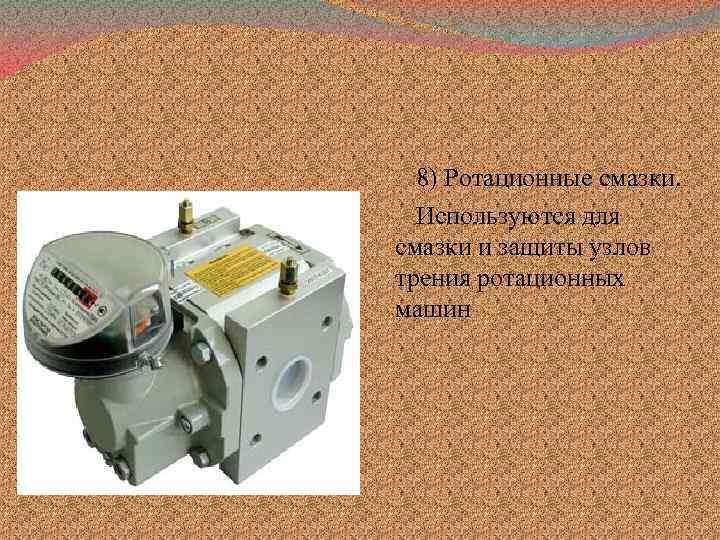 8) Ротационные смазки. Используются для смазки и защиты узлов трения ротационных машин