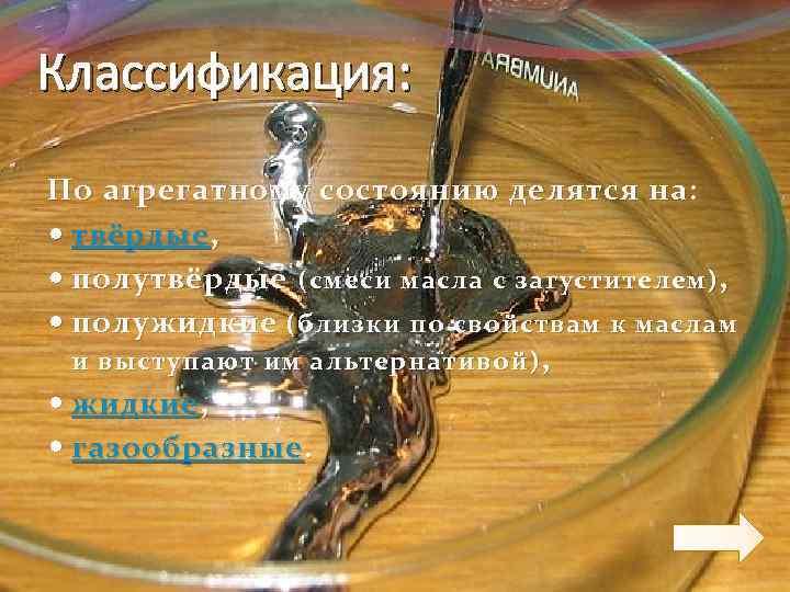 Классификация: По агрегатному состоянию делятся на: твёрдые , полутвёрдые (смеси масла с загустителем) ,