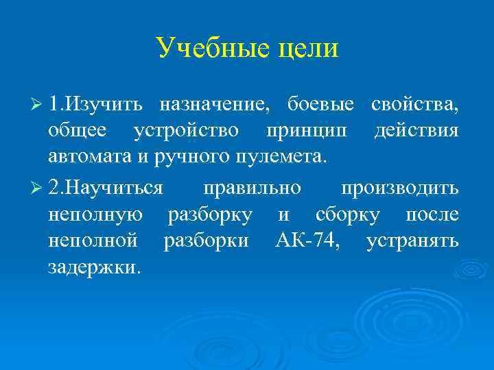 Учебные цели Ø 1. Изучить назначение, боевые свойства, общее устройство принцип действия автомата и
