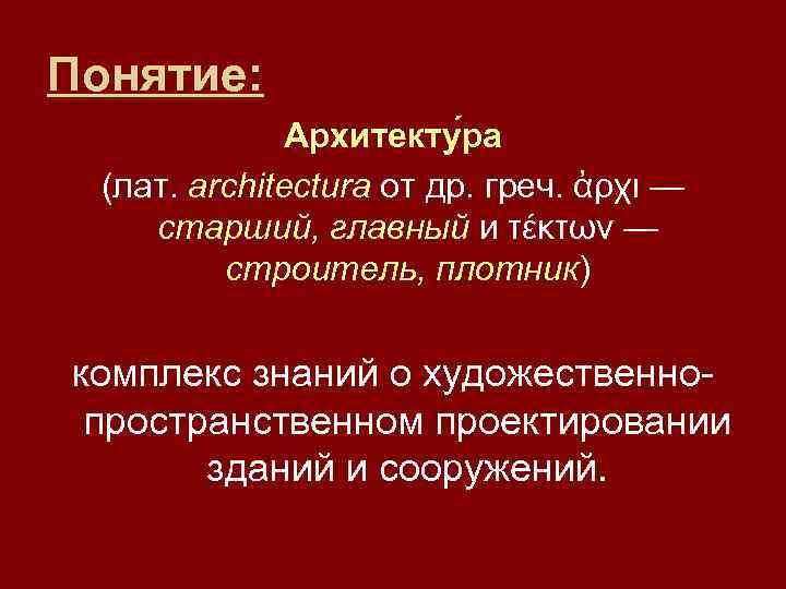 Понятие: Архитекту ра (лат. architectura от др. греч. ἀρχι — старший, главный и τέκτων