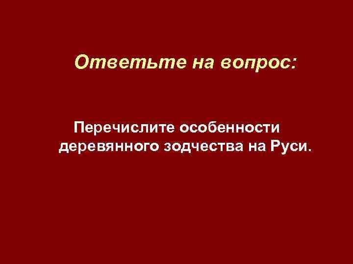 Ответьте на вопрос: Перечислите особенности деревянного зодчества на Руси.