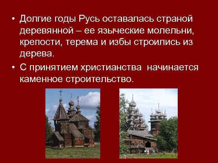 • Долгие годы Русь оставалась страной деревянной – ее языческие молельни, крепости, терема
