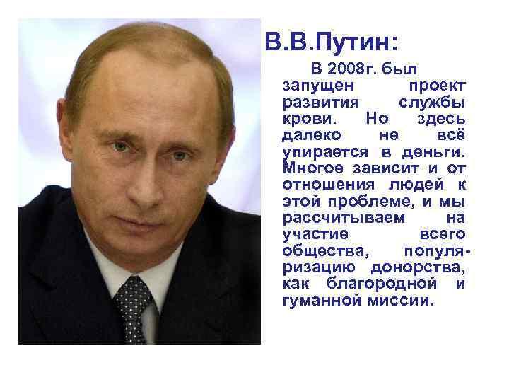 В. В. Путин: В 2008 г. был запущен проект развития службы крови. Но здесь