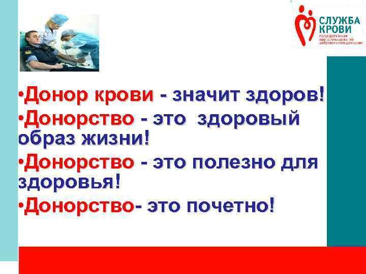 • Донор крови - значит здоров! • Донорство - это здоровый образ жизни!