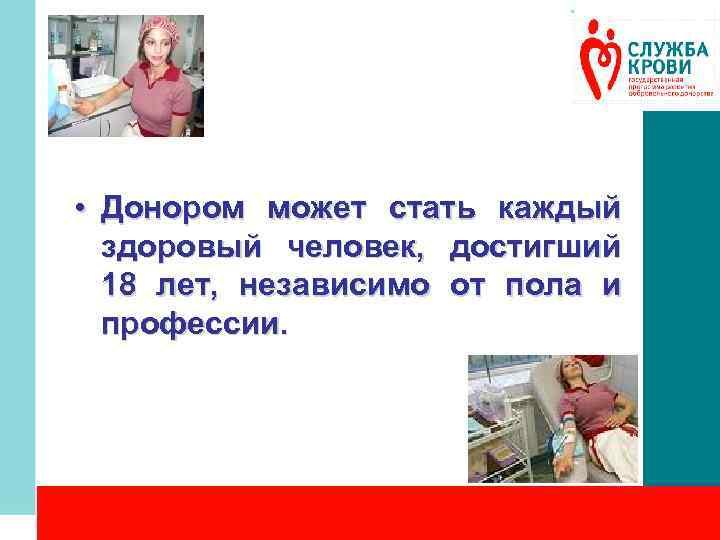 • Донором может стать каждый здоровый человек, достигший 18 лет, независимо от пола
