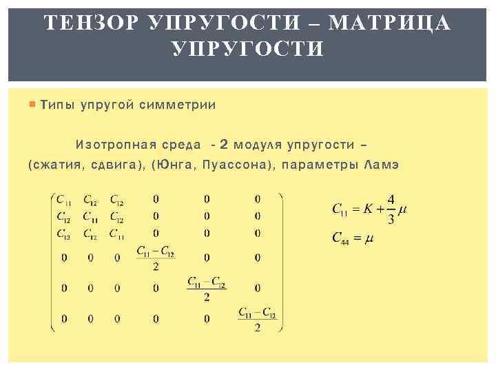 ТЕНЗОР УПРУГОСТИ – МАТРИЦА УПРУГОСТИ Типы упругой симметрии Изотропная среда - 2 модуля упругости