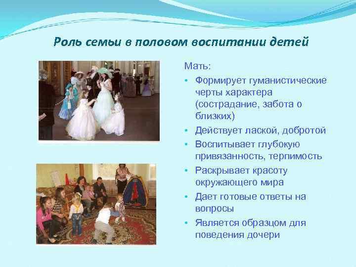 Роль семьи в половом воспитании детей Мать: • Формирует гуманистические черты характера (сострадание, забота