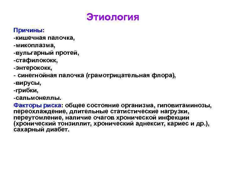 Этиология Причины: -кишечная палочка, -микоплазма, -вульгарный протей, -стафилококк, -энтерококк, - синегнойная палочка (грамотрицательная флора),