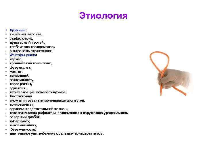 Этиология • - Причины: кишечная палочка, стафилококк, вульгарный протей, клебсиелла псевдомонас, энтерококк, стрептококк. Факторы