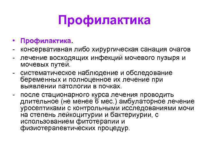Профилактика • Профилактика. - консервативная либо хирургическая санация очагов - лечение восходящих инфекций мочевого
