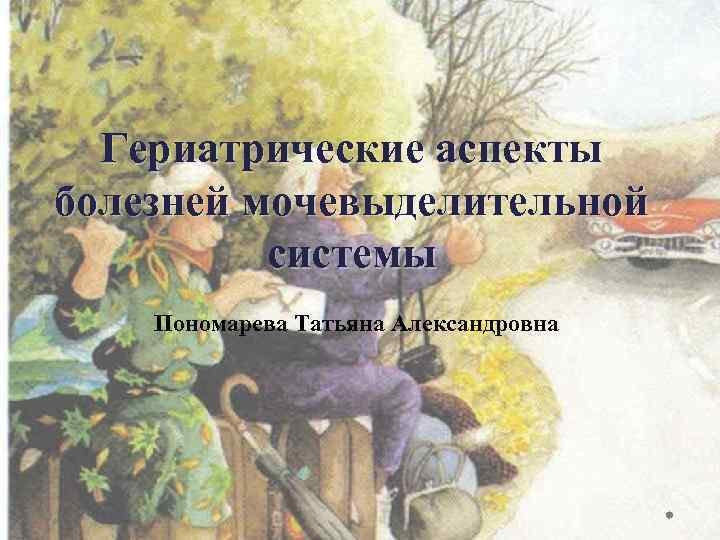 Гериатрические аспекты болезней мочевыделительной системы Пономарева Татьяна Александровна