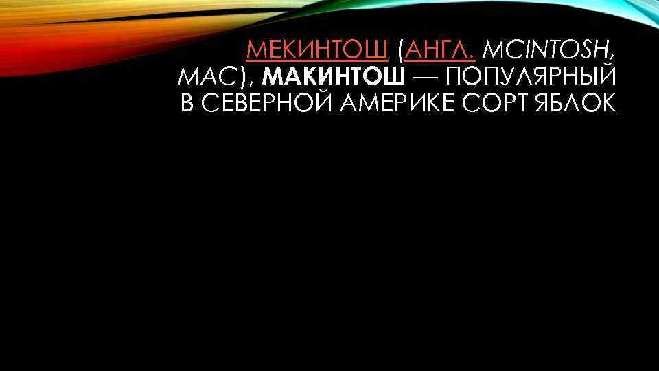 МЕКИНТОШ (АНГЛ. MCINTOSH, MAC), МАКИНТОШ — ПОПУЛЯРНЫЙ В СЕВЕРНОЙ АМЕРИКЕ СОРТ ЯБЛОК