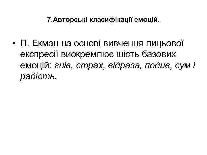 7. Авторські класифікації емоцій. • П. Екман на основі вивчення лицьової експресії виокремлює шість