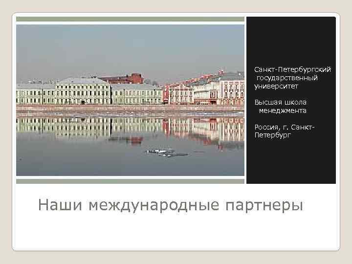 Санкт-Петербургский государственный университет Высшая школа менеджмента Россия, г. Санкт. Петербург Наши международные партнеры