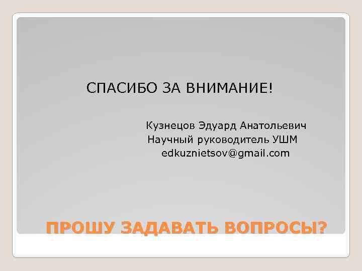 СПАСИБО ЗА ВНИМАНИЕ! Кузнецов Эдуард Анатольевич Научный руководитель УШМ edkuznietsov@gmail. com ПРОШУ ЗАДАВАТЬ ВОПРОСЫ?