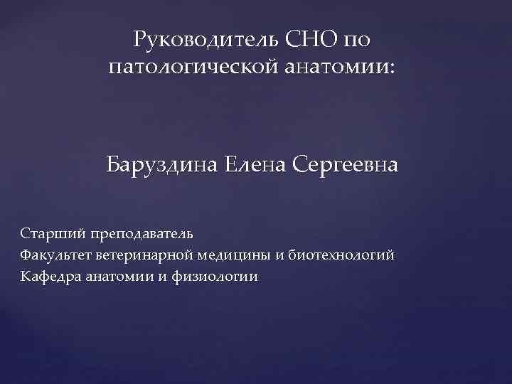 Руководитель СНО по патологической анатомии: Баруздина Елена Сергеевна Старший преподаватель Факультет ветеринарной медицины и
