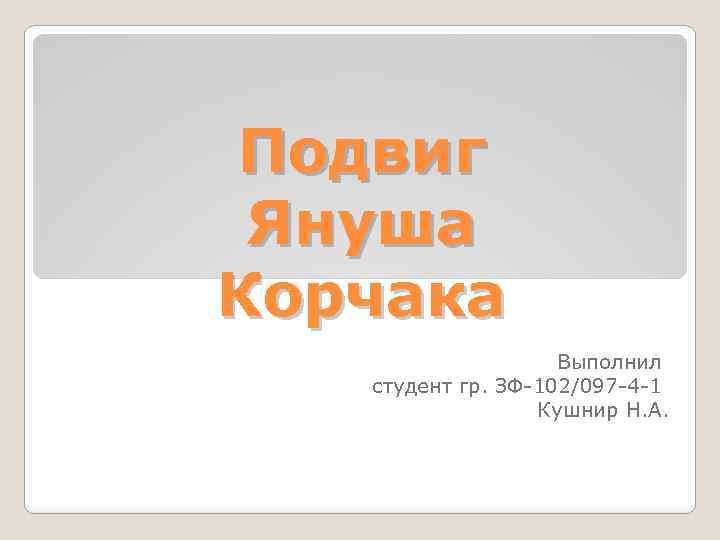 Подвиг Януша Корчака Выполнил студент гр. ЗФ-102/097 -4 -1 Кушнир Н. А.
