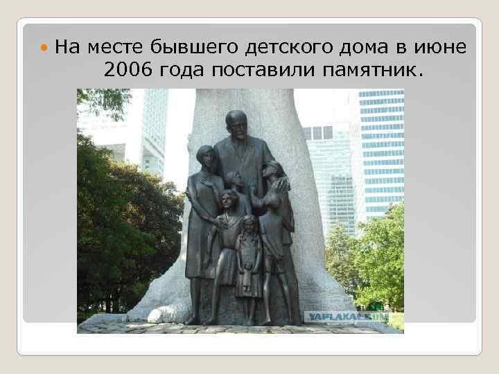 На месте бывшего детского дома в июне 2006 года поставили памятник.