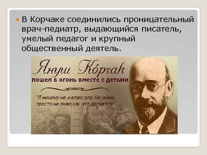 В Корчаке соединились проницательный врач-педиатр, выдающийся писатель, умелый педагог и крупный общественный деятель.