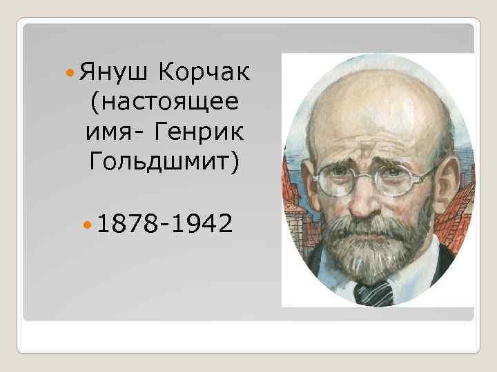 Януш Корчак (настоящее имя- Генрик Гольдшмит) 1878 -1942