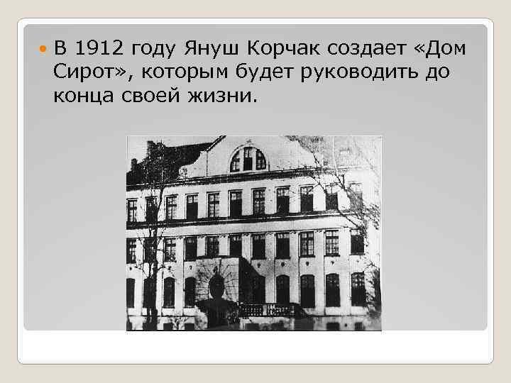 В 1912 году Януш Корчак создает «Дом Сирот» , которым будет руководить до