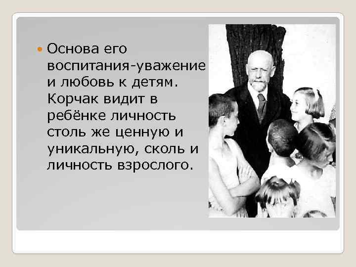 Основа его воспитания-уважение и любовь к детям. Корчак видит в ребёнке личность столь