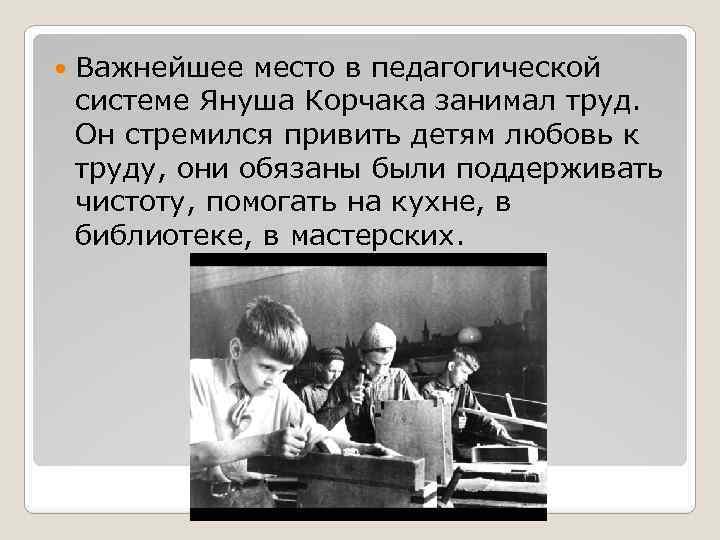 Важнейшее место в педагогической системе Януша Корчака занимал труд. Он стремился привить детям