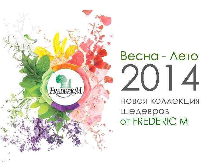 Весна - Лето 2014 новая коллекция шедевров от FREDERIC M