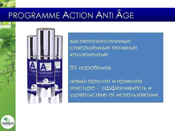 PROGRAMME ACTION ANTI GE высокотехнологичные совершенные активные компонентыe 0% парабенов новый аромат и приятная