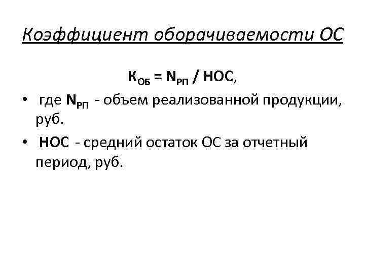 Коэффициент оборачиваемости ОС КОБ = NРП / НОС, • где NРП - объем реализованной