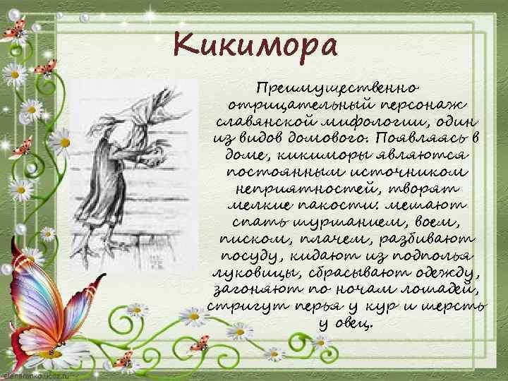 Кикимора Преимущественно отрицательный персонаж славянской мифологии, один из видов домового. Появляясь в доме, кикиморы