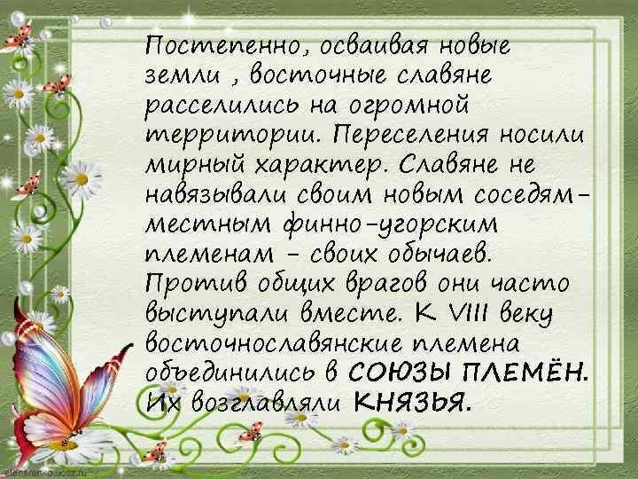 Постепенно, осваивая новые земли , восточные славяне расселились на огромной территории. Переселения носили мирный