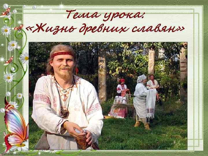 Тема урока: «Жизнь древних славян»