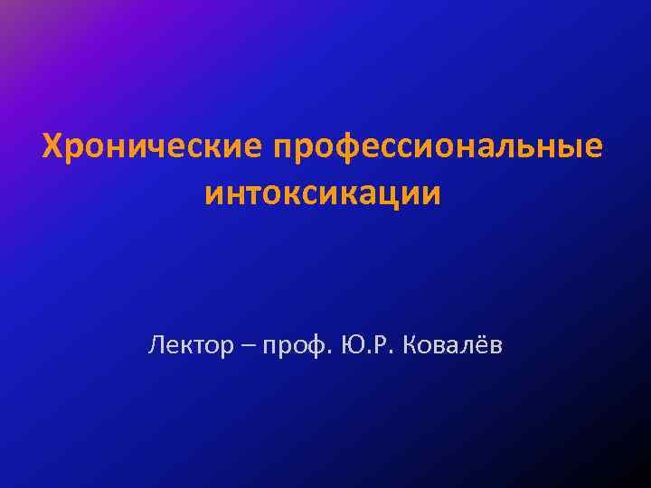 Хронические профессиональные интоксикации Лектор – проф. Ю. Р. Ковалёв