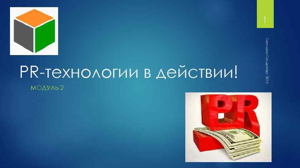 1 МОДУЛЬ 2 Светлана Солдатова, 2014 PR-технологии в действии!