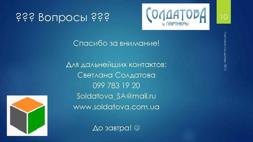 ? ? ? Вопросы ? ? ? Для дальнейших контактов: Светлана Солдатова 099 783