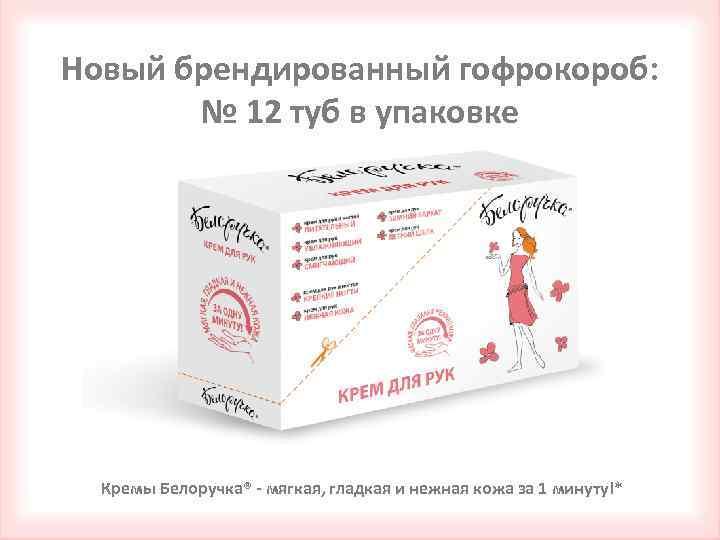 Новый брендированный гофрокороб: № 12 туб в упаковке Кремы Белоручка® - мягкая, гладкая и