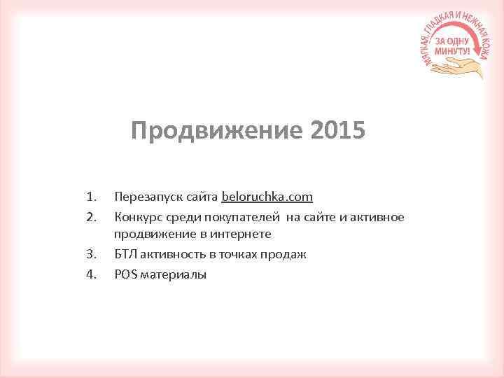Продвижение 2015 1. 2. 3. 4. Перезапуск сайта beloruchka. com Конкурс среди покупателей на