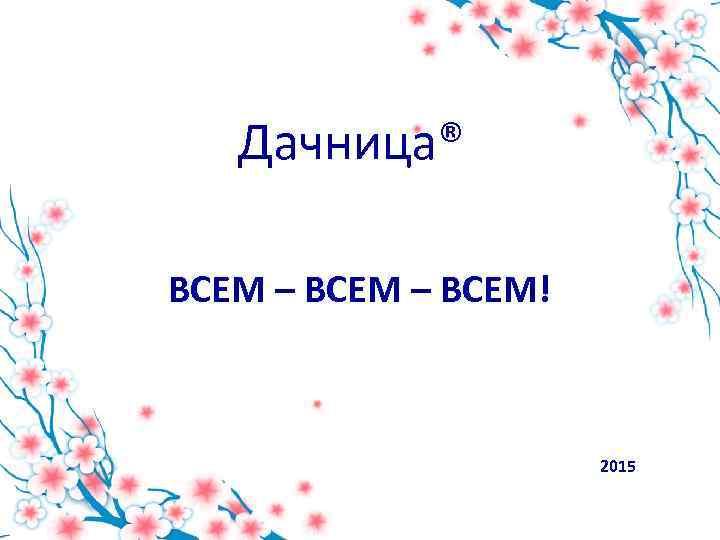 Дачница® ВСЕМ – ВСЕМ! 2015