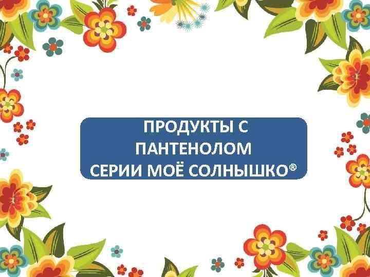 ПРОДУКТЫ С ПАНТЕНОЛОМ СЕРИИ МОЁ СОЛНЫШКО®