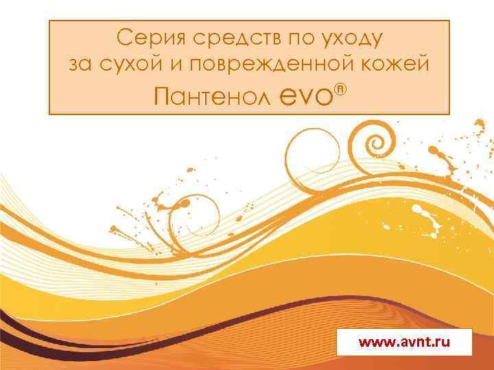 Серия средств по уходу за сухой и поврежденной кожей Пантенол evo ® www. avnt.
