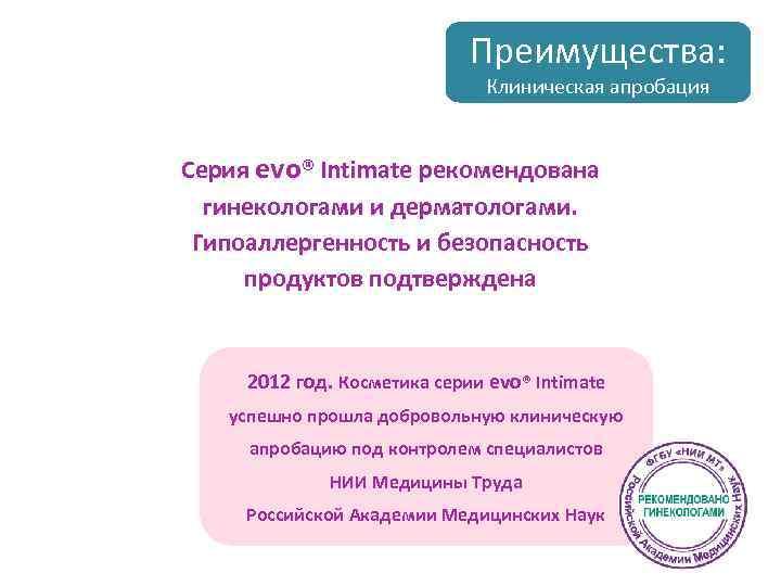 Преимущества: Клиническая апробация Серия evo® Intimate рекомендована гинекологами и дерматологами. Гипоаллергенность и безопасность продуктов
