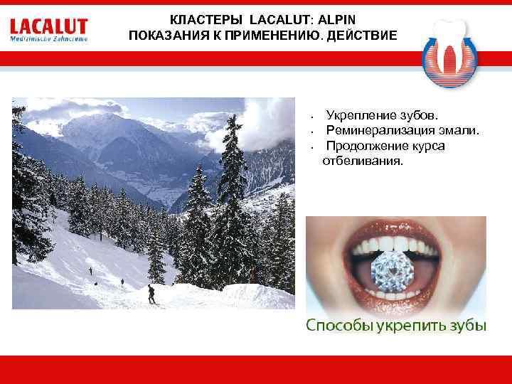 КЛАСТЕРЫ LACALUT: ALPIN ПОКАЗАНИЯ К ПРИМЕНЕНИЮ. ДЕЙСТВИЕ • • • Укрепление зубов. Реминерализация эмали.