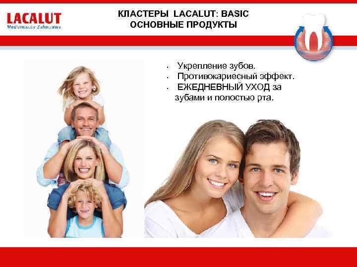 КЛАСТЕРЫ LACALUT: BASIC ОСНОВНЫЕ ПРОДУКТЫ • • • Укрепление зубов. Противокариесный эффект. ЕЖЕДНЕВНЫЙ УХОД