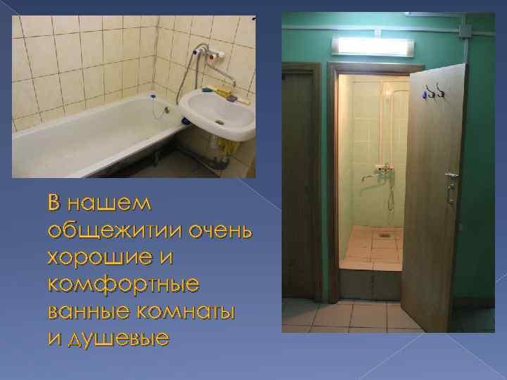 В нашем общежитии очень хорошие и комфортные ванные комнаты и душевые