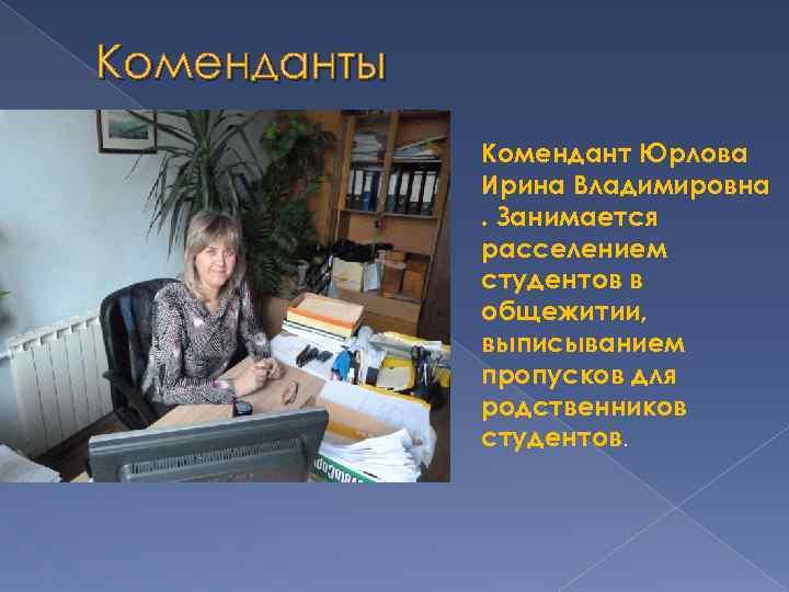Коменданты Комендант Юрлова Ирина Владимировна. Занимается расселением студентов в общежитии, выписыванием пропусков для родственников