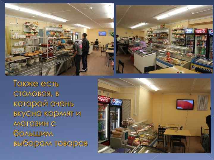 Также есть столовая, в которой очень вкусно кормят и магазин с большим выбором товаров