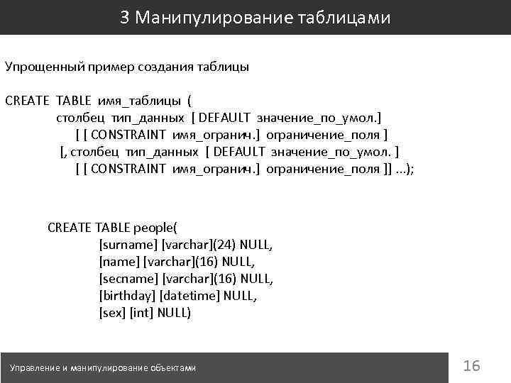 3 Манипулирование таблицами Упрощенный пример создания таблицы CREATE TABLE имя_таблицы ( столбец тип_данных [